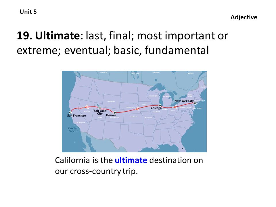 19. Ultimate: last, final; most important or extreme; eventual; basic, fundamental Unit 5 Adjective California is the ultimate destination on our cros