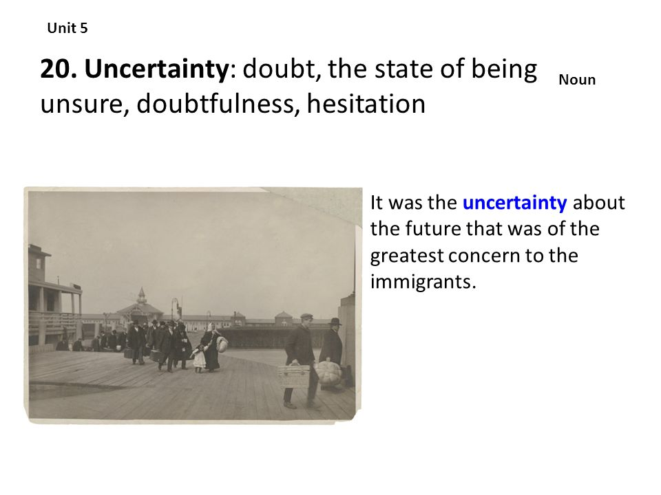 20. Uncertainty: doubt, the state of being unsure, doubtfulness, hesitation Unit 5 Noun It was the uncertainty about the future that was of the greate