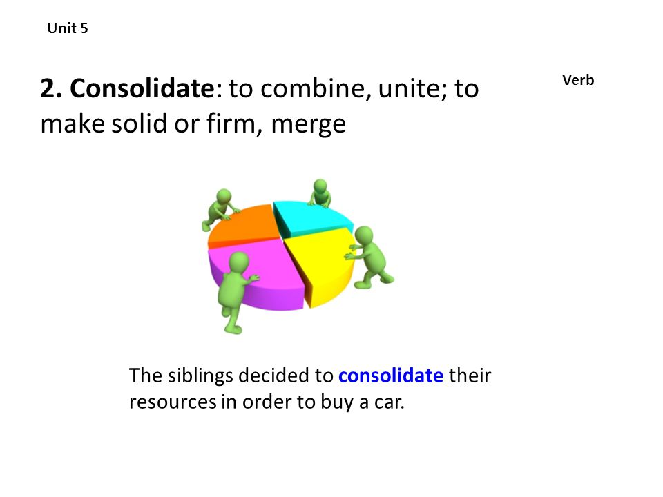 2. Consolidate: to combine, unite; to make solid or firm, merge Unit 5 Verb The siblings decided to consolidate their resources in order to buy a car.