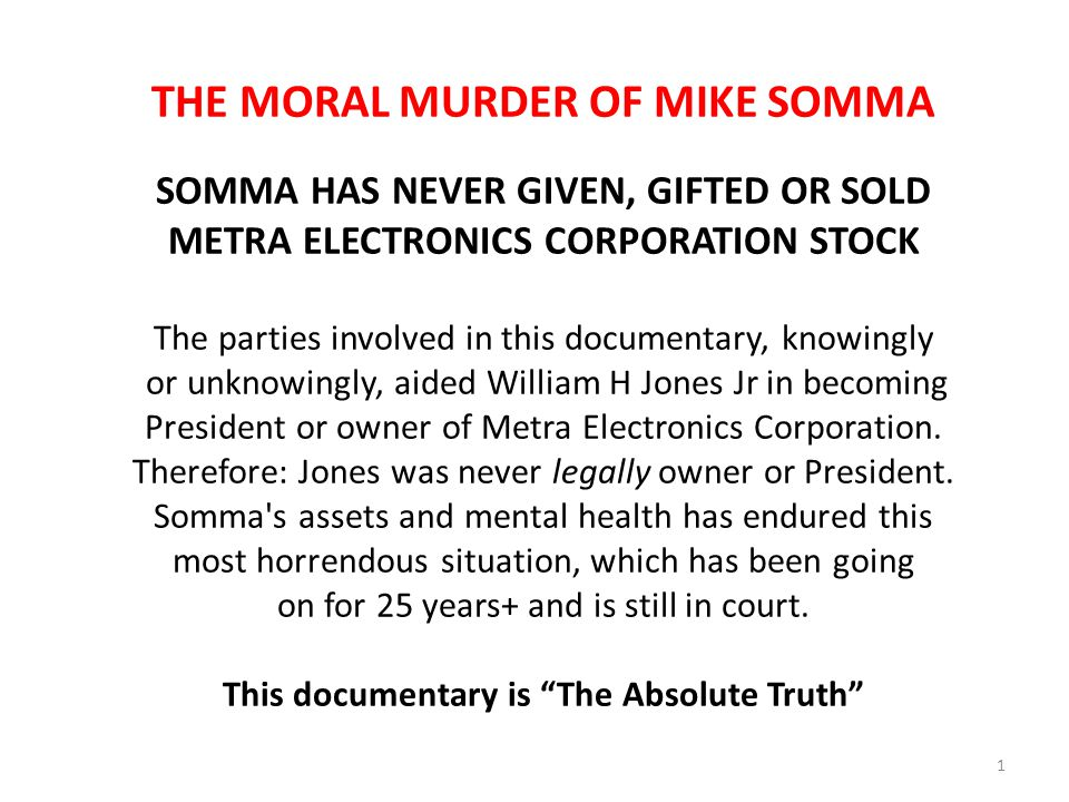 THE MORAL MURDER OF MIKE SOMMA SOMMA HAS NEVER GIVEN, GIFTED OR SOLD METRA ELECTRONICS CORPORATION STOCK The parties involved in this documentary, knowingly or unknowingly, aided William H Jones Jr in becoming President or owner of Metra Electronics Corporation.