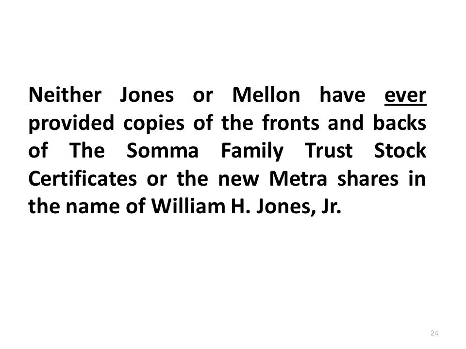 Neither Jones or Mellon have ever provided copies of the fronts and backs of The Somma Family Trust Stock Certificates or the new Metra shares in the name of William H.