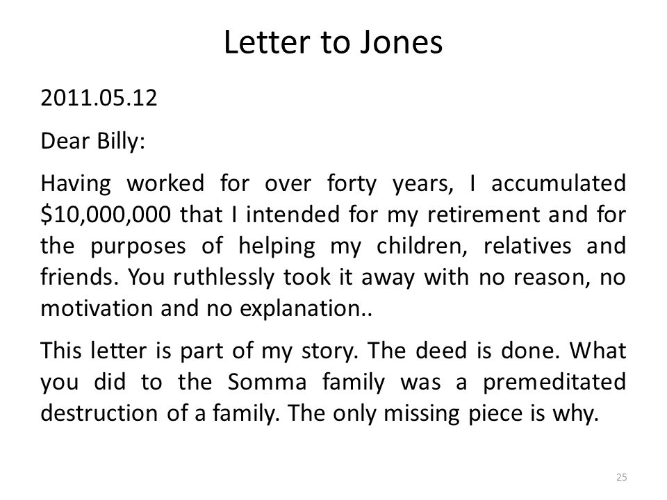 Letter to Jones 2011.05.12 Dear Billy: Having worked for over forty years, I accumulated $10,000,000 that I intended for my retirement and for the purposes of helping my children, relatives and friends.