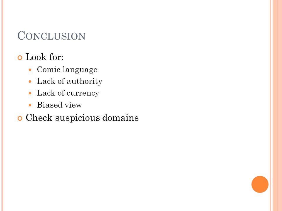 C ONCLUSION Look for: Comic language Lack of authority Lack of currency Biased view Check suspicious domains