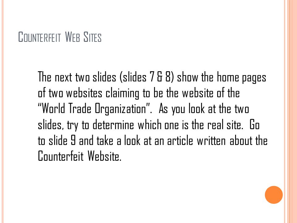 "C OUNTERFEIT W EB S ITES The next two slides (slides 7 & 8) show the home pages of two websites claiming to be the website of the ""World Trade Organiz"