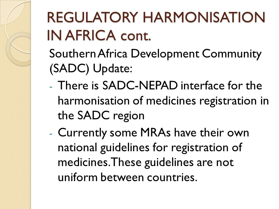REGULATORY HARMONISATION IN AFRICA cont. Southern Africa Development Community (SADC) Update: - There is SADC-NEPAD interface for the harmonisation of