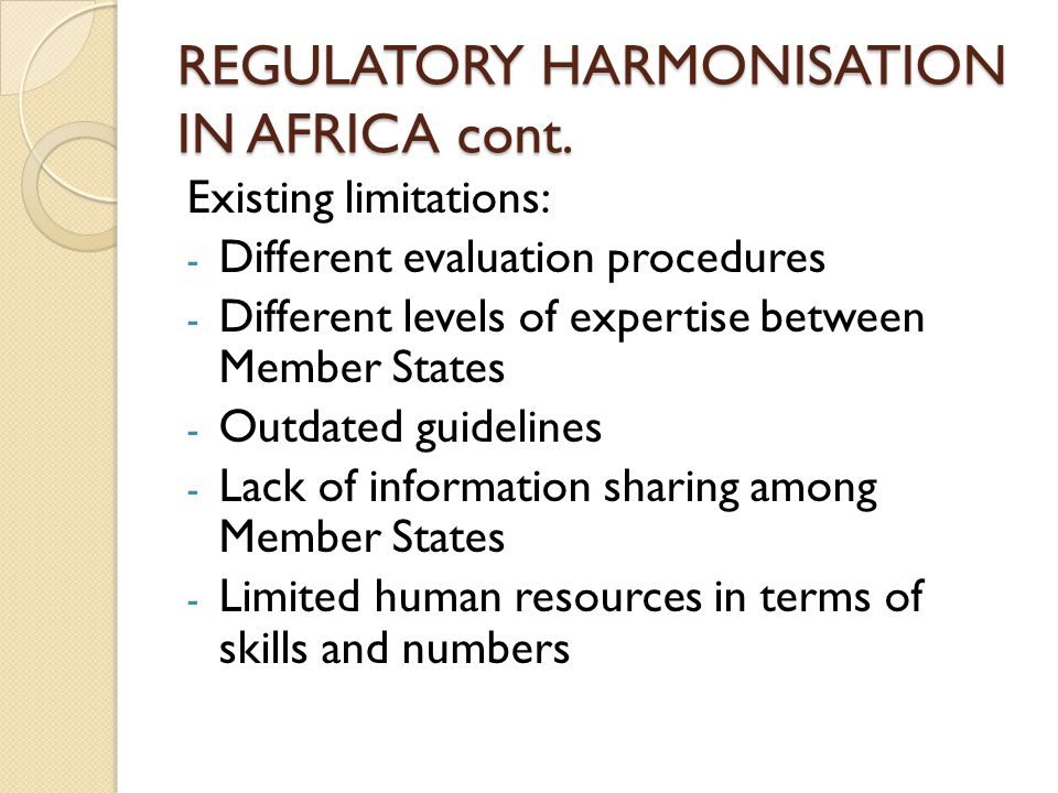 REGULATORY HARMONISATION IN AFRICA cont. Existing limitations: - Different evaluation procedures - Different levels of expertise between Member States