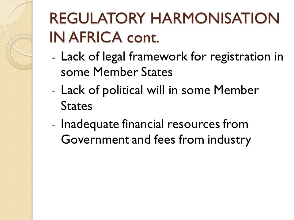 REGULATORY HARMONISATION IN AFRICA cont. - Lack of legal framework for registration in some Member States - Lack of political will in some Member Stat