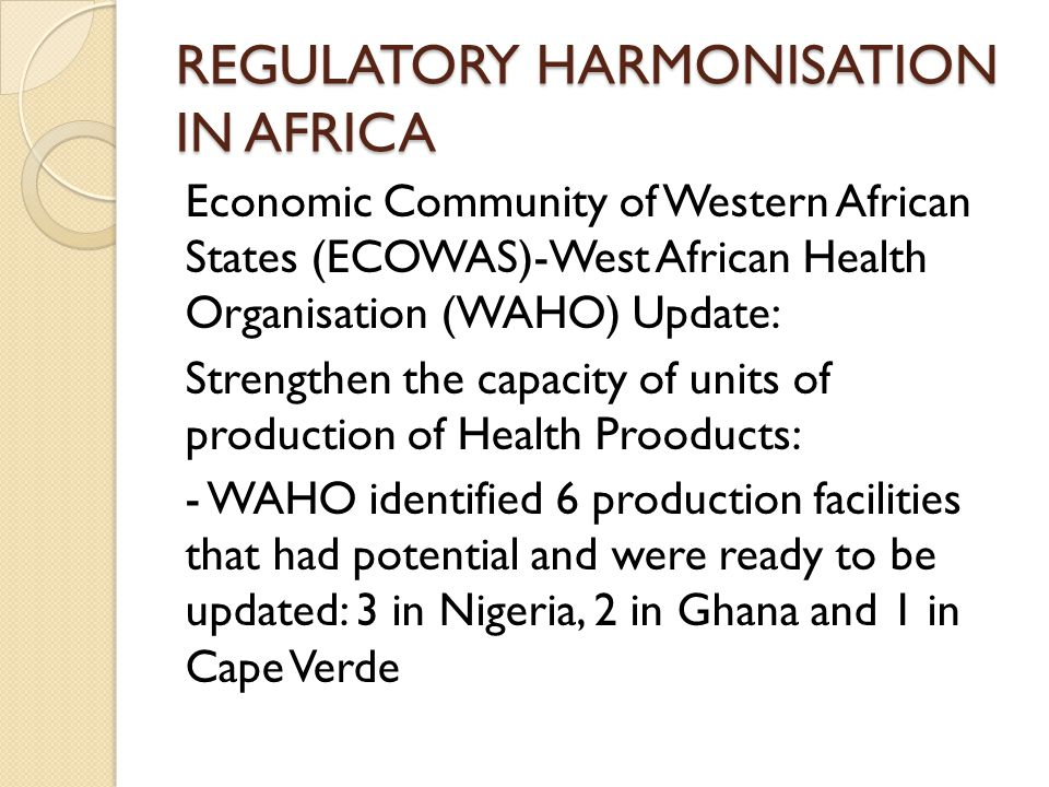 REGULATORY HARMONISATION IN AFRICA Economic Community of Western African States (ECOWAS)-West African Health Organisation (WAHO) Update: Strengthen the capacity of units of production of Health Prooducts: - WAHO identified 6 production facilities that had potential and were ready to be updated: 3 in Nigeria, 2 in Ghana and 1 in Cape Verde