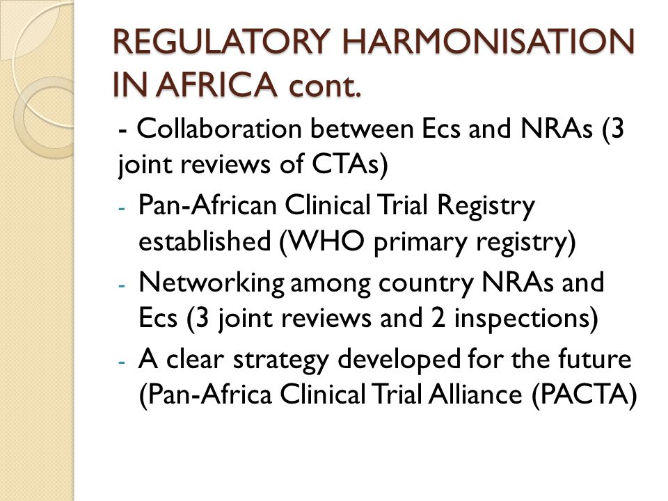 REGULATORY HARMONISATION IN AFRICA cont. - Collaboration between Ecs and NRAs (3 joint reviews of CTAs) - Pan-African Clinical Trial Registry establis