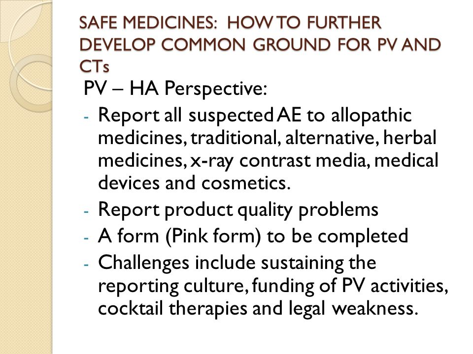 SAFE MEDICINES: HOW TO FURTHER DEVELOP COMMON GROUND FOR PV AND CTs PV – HA Perspective: - Report all suspected AE to allopathic medicines, traditional, alternative, herbal medicines, x-ray contrast media, medical devices and cosmetics.