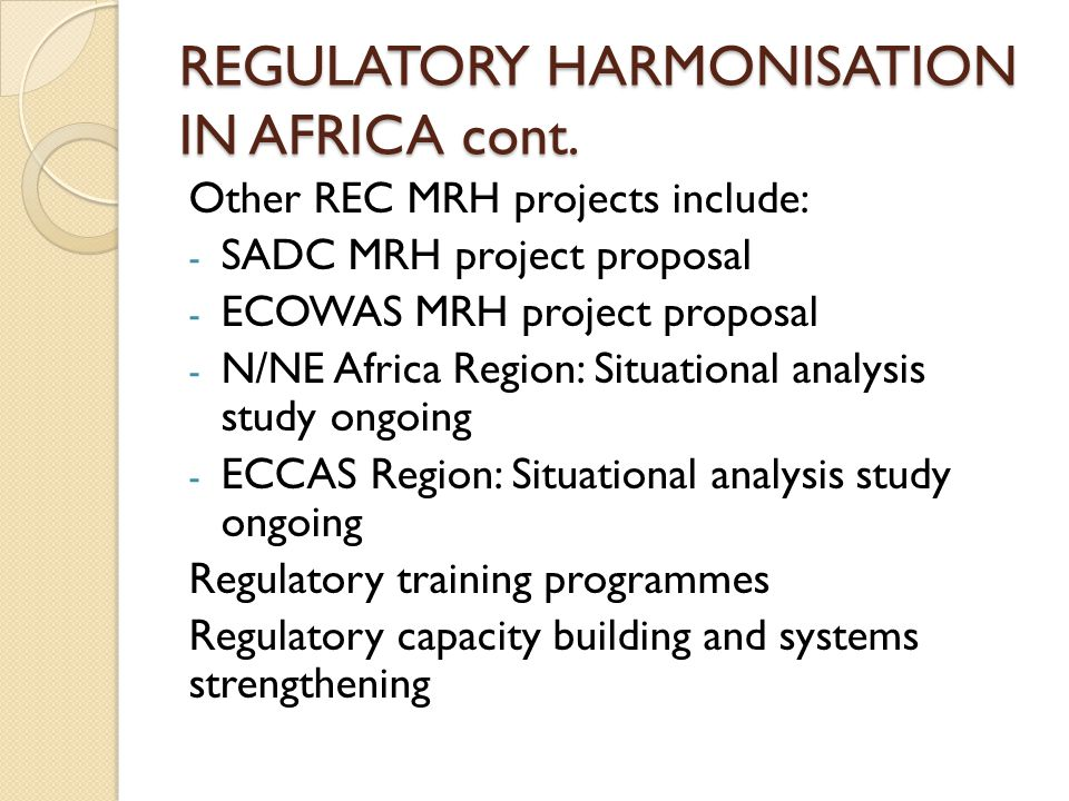 REGULATORY HARMONISATION IN AFRICA cont. Other REC MRH projects include: - SADC MRH project proposal - ECOWAS MRH project proposal - N/NE Africa Regio