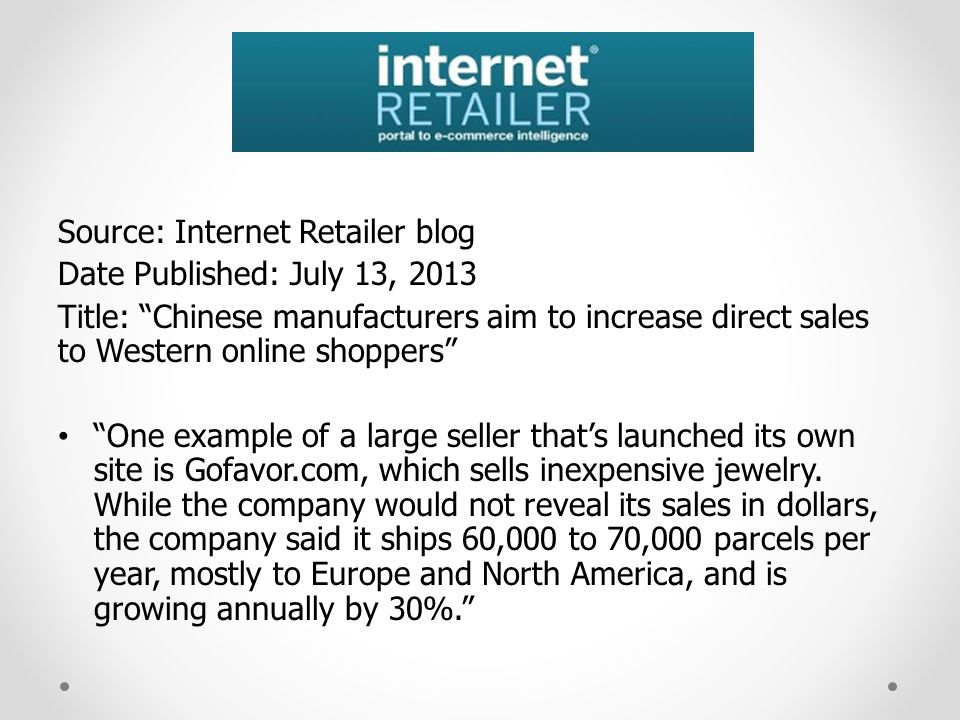 Source: Internet Retailer blog Date Published: July 13, 2013 Title: Chinese manufacturers aim to increase direct sales to Western online shoppers One example of a large seller that's launched its own site is Gofavor.com, which sells inexpensive jewelry.
