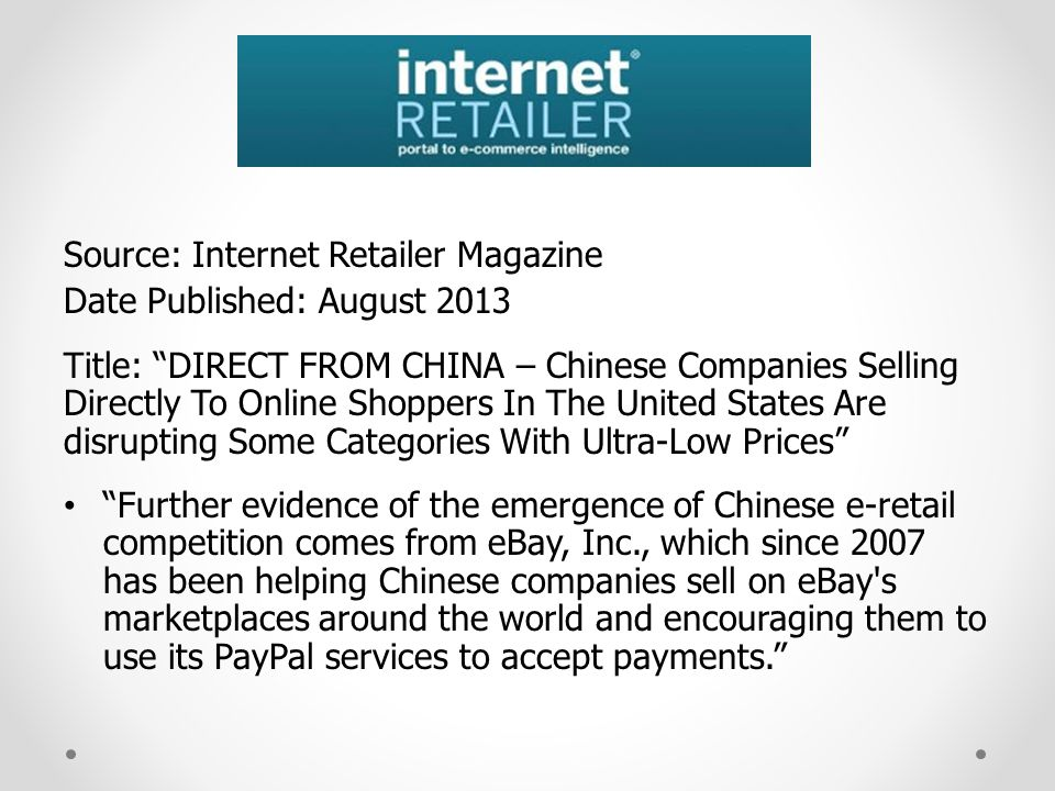 Source: Internet Retailer Magazine Date Published: August 2013 Title: DIRECT FROM CHINA – Chinese Companies Selling Directly To Online Shoppers In The United States Are disrupting Some Categories With Ultra-Low Prices Further evidence of the emergence of Chinese e-retail competition comes from eBay, Inc., which since 2007 has been helping Chinese companies sell on eBay s marketplaces around the world and encouraging them to use its PayPal services to accept payments.