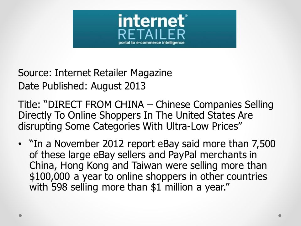 Source: Internet Retailer Magazine Date Published: August 2013 Title: DIRECT FROM CHINA – Chinese Companies Selling Directly To Online Shoppers In The United States Are disrupting Some Categories With Ultra-Low Prices In a November 2012 report eBay said more than 7,500 of these large eBay sellers and PayPal merchants in China, Hong Kong and Taiwan were selling more than $100,000 a year to online shoppers in other countries with 598 selling more than $1 million a year.