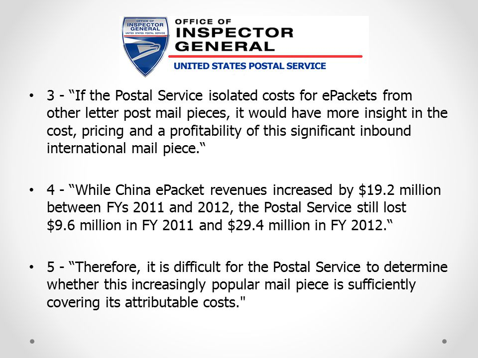 3 - If the Postal Service isolated costs for ePackets from other letter post mail pieces, it would have more insight in the cost, pricing and a profitability of this significant inbound international mail piece. 4 - While China ePacket revenues increased by $19.2 million between FYs 2011 and 2012, the Postal Service still lost $9.6 million in FY 2011 and $29.4 million in FY 2012. 5 - Therefore, it is difficult for the Postal Service to determine whether this increasingly popular mail piece is sufficiently covering its attributable costs.