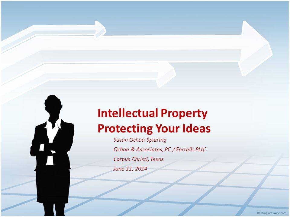 Intellectual Property Protecting Your Ideas Susan Ochoa Spiering Ochoa & Associates, PC / Ferrells PLLC Corpus Christi, Texas June 11, 2014