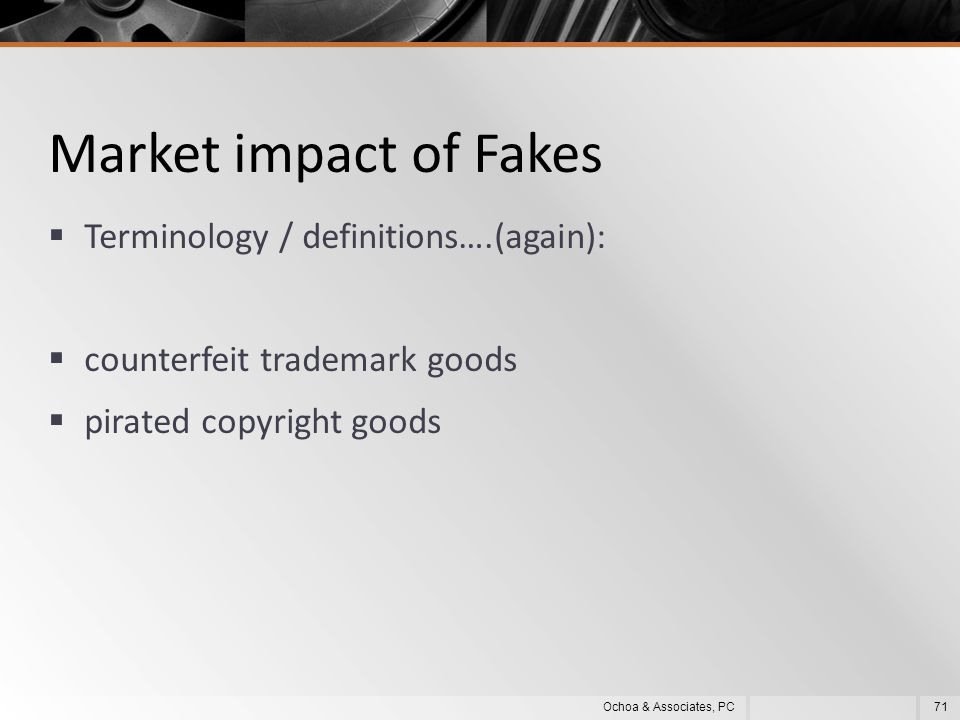 Market impact of Fakes  Terminology / definitions….(again):  counterfeit trademark goods  pirated copyright goods 71Ochoa & Associates, PC