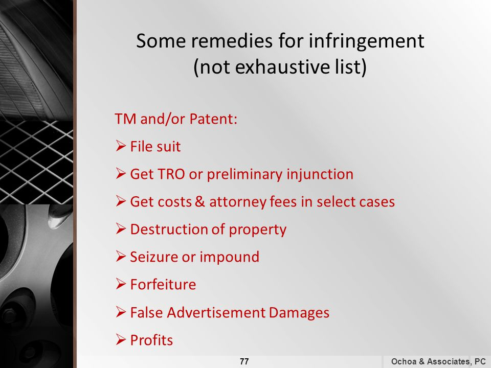 Some remedies for infringement (not exhaustive list) TM and/or Patent:  File suit  Get TRO or preliminary injunction  Get costs & attorney fees in select cases  Destruction of property  Seizure or impound  Forfeiture  False Advertisement Damages  Profits Ochoa & Associates, PC 77