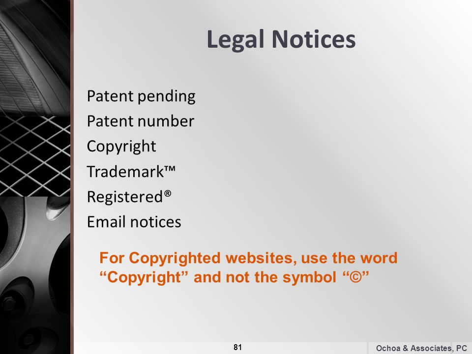 Legal Notices Patent pending Patent number Copyright Trademark™ Registered® Email notices Ochoa & Associates, PC For Copyrighted websites, use the word Copyright and not the symbol © 81