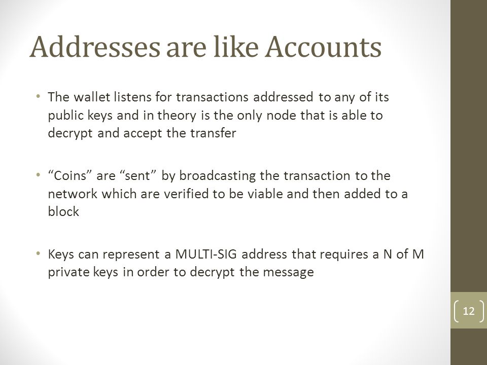 Addresses are like Accounts The wallet listens for transactions addressed to any of its public keys and in theory is the only node that is able to dec