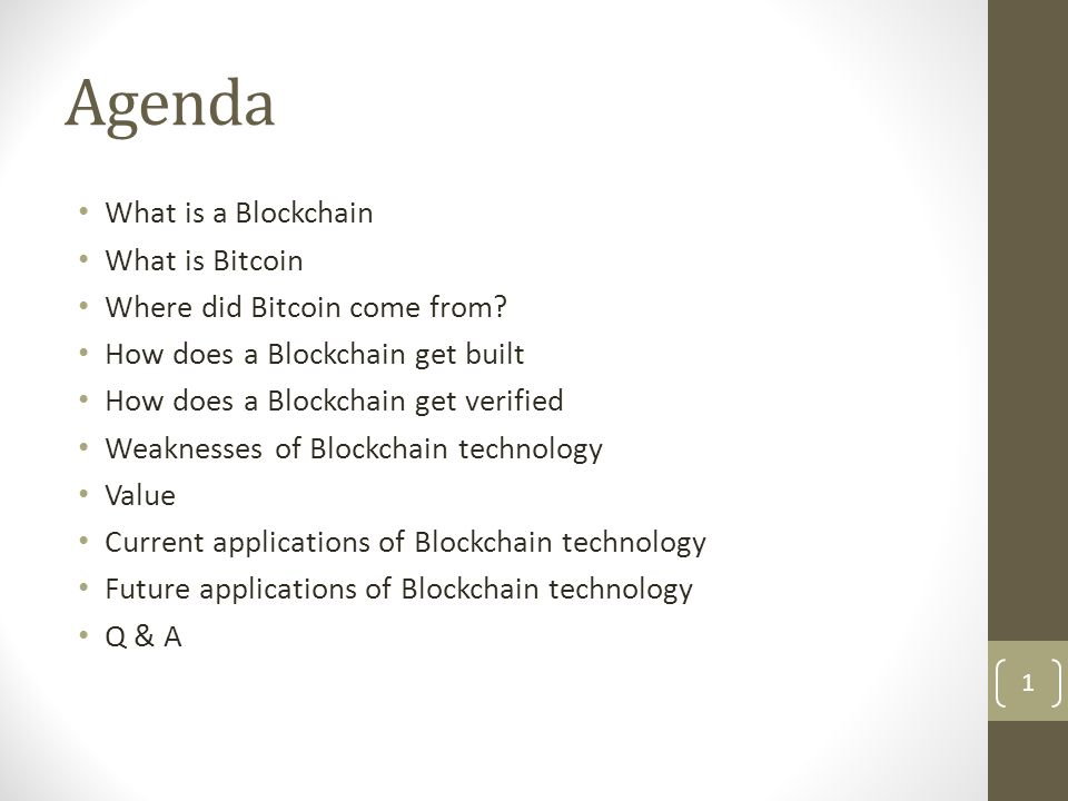 Agenda What is a Blockchain What is Bitcoin Where did Bitcoin come from? How does a Blockchain get built How does a Blockchain get verified Weaknesses