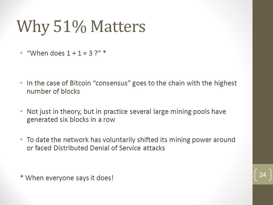 """Why 51% Matters """"When does 1 + 1 = 3 ?"""" * In the case of Bitcoin """"consensus"""" goes to the chain with the highest number of blocks Not just in theory, b"""