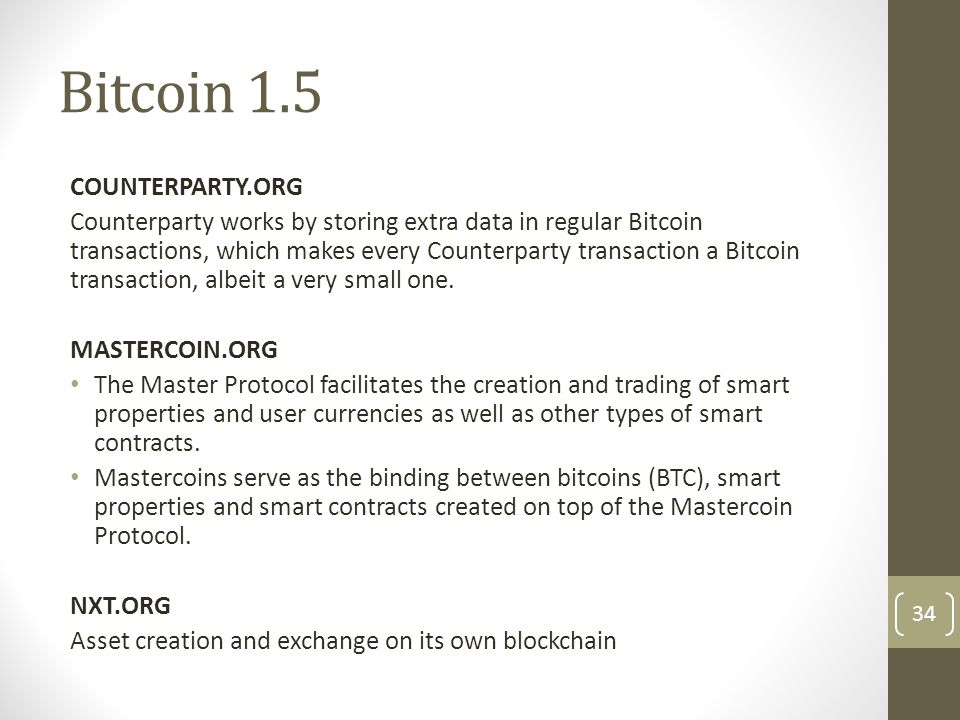 Bitcoin 1.5 COUNTERPARTY.ORG Counterparty works by storing extra data in regular Bitcoin transactions, which makes every Counterparty transaction a Bi