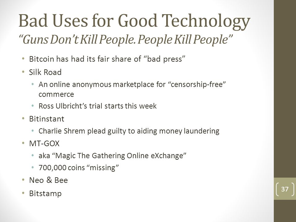 """Bad Uses for Good Technology """"Guns Don't Kill People. People Kill People"""" Bitcoin has had its fair share of """"bad press"""" Silk Road An online anonymous"""