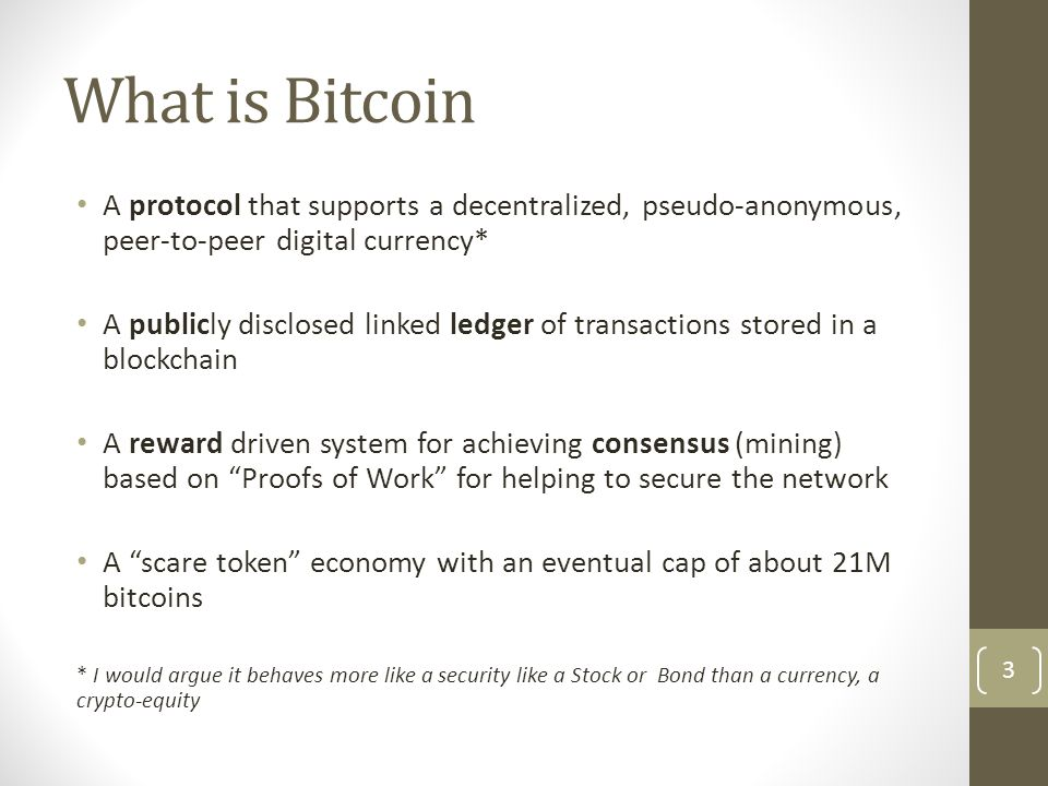 What is Bitcoin A protocol that supports a decentralized, pseudo-anonymous, peer-to-peer digital currency* A publicly disclosed linked ledger of trans