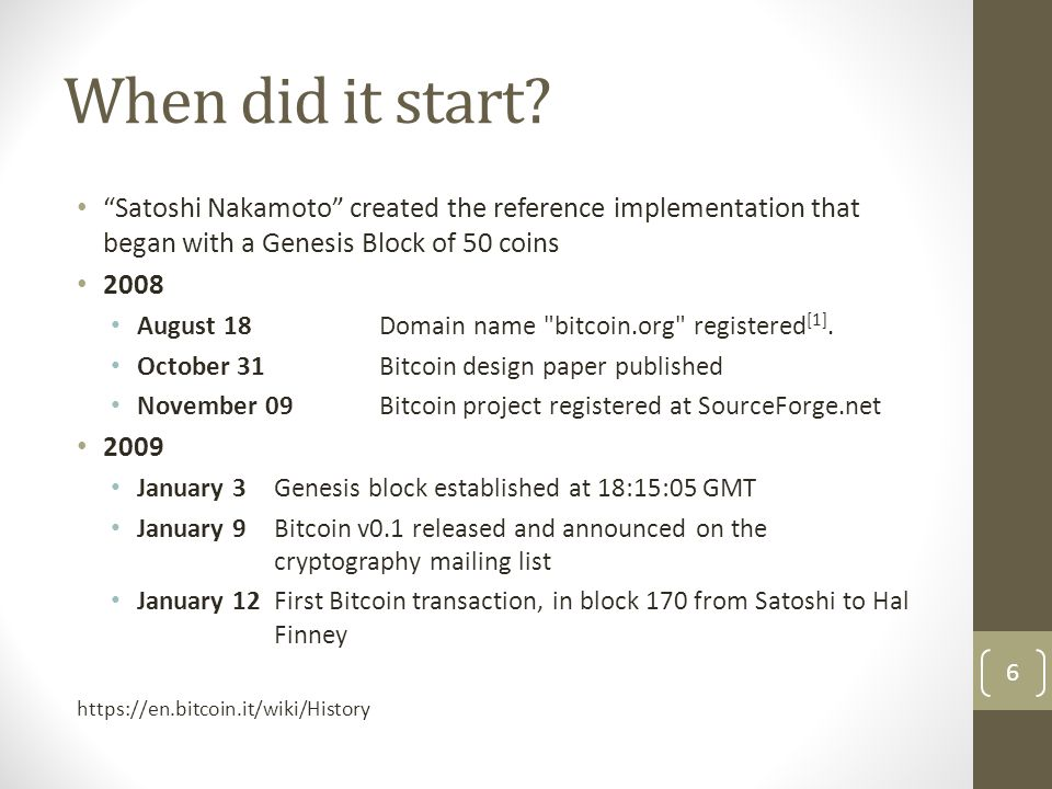 """When did it start? """"Satoshi Nakamoto"""" created the reference implementation that began with a Genesis Block of 50 coins 2008 August 18Domain name"""