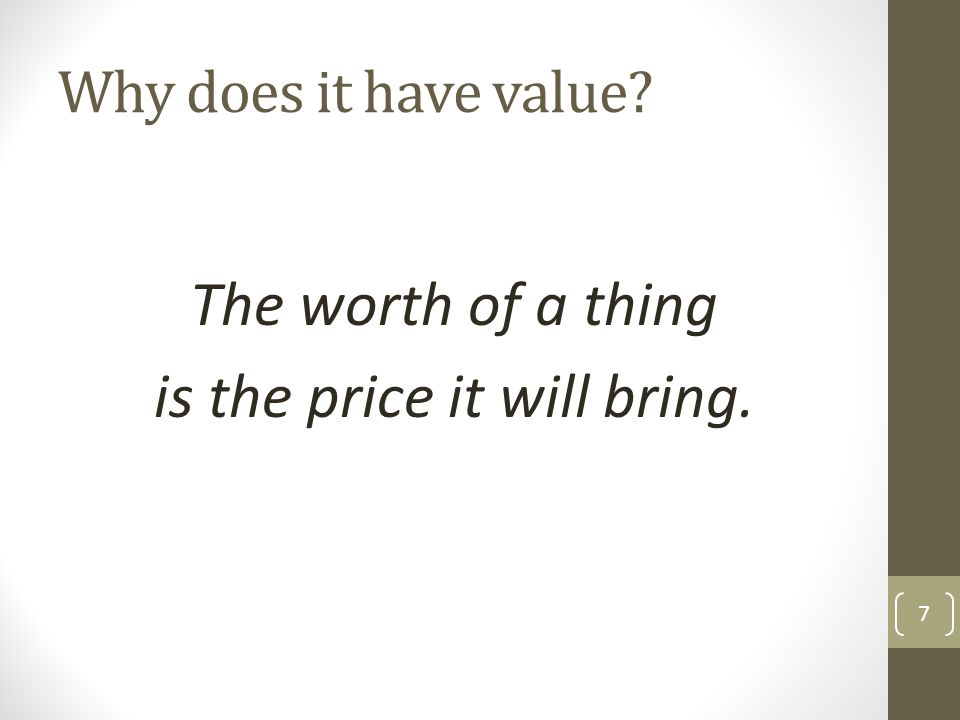 Why does it have value? The worth of a thing is the price it will bring. 7