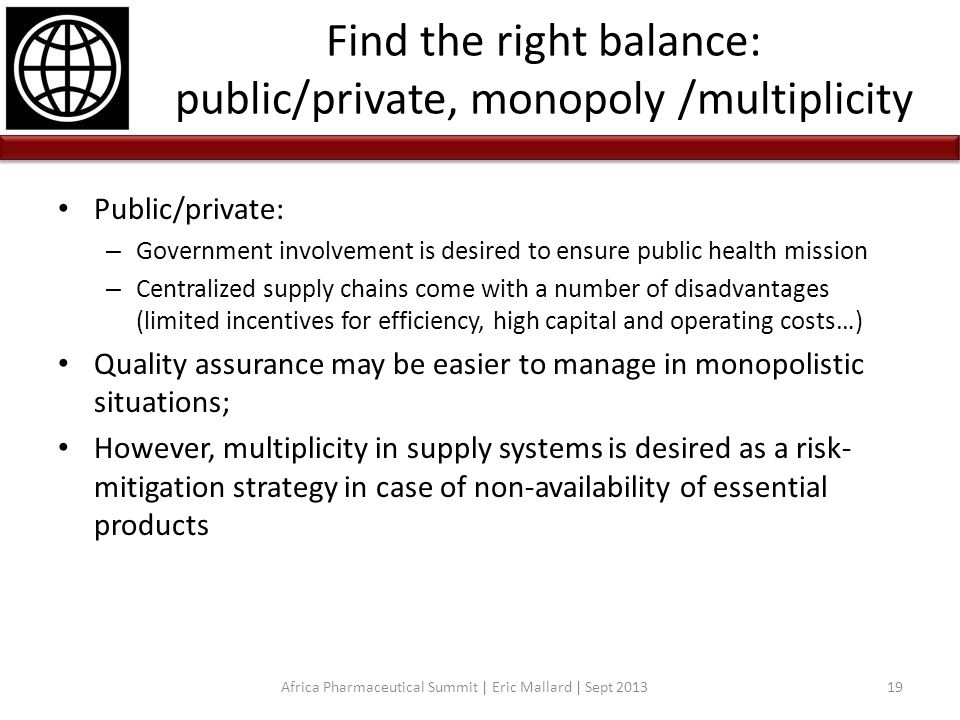 Find the right balance: public/private, monopoly /multiplicity Public/private: – Government involvement is desired to ensure public health mission – C