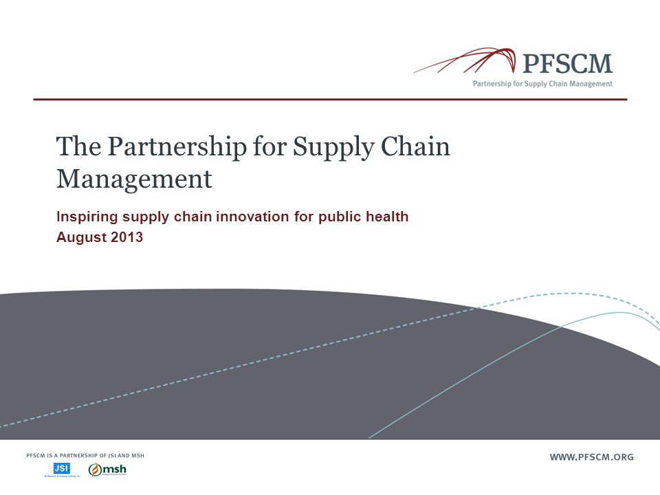 The Partnership for Supply Chain Management Inspiring supply chain innovation for public health August 2013