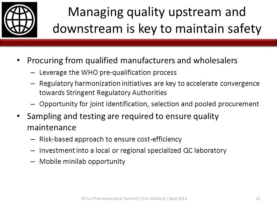 Managing quality upstream and downstream is key to maintain safety Procuring from qualified manufacturers and wholesalers – Leverage the WHO pre-quali