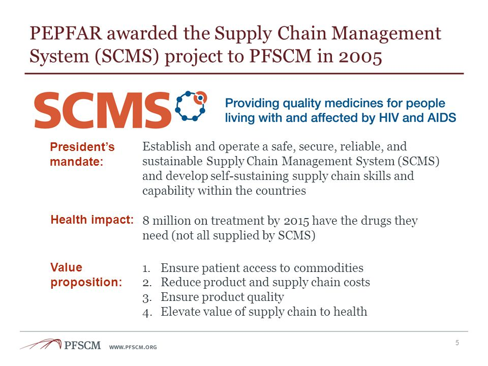 PEPFAR awarded the Supply Chain Management System (SCMS) project to PFSCM in 2005 5 Establish and operate a safe, secure, reliable, and sustainable Su