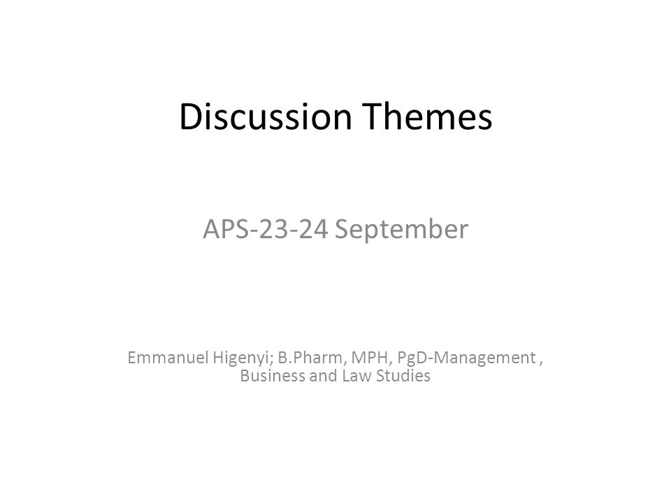 Discussion Themes APS-23-24 September Emmanuel Higenyi; B.Pharm, MPH, PgD-Management, Business and Law Studies