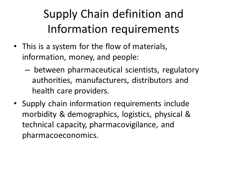 Supply Chain definition and Information requirements This is a system for the flow of materials, information, money, and people: – between pharmaceuti