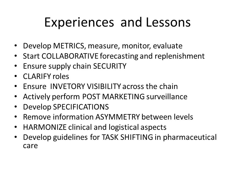 Experiences and Lessons Develop METRICS, measure, monitor, evaluate Start COLLABORATIVE forecasting and replenishment Ensure supply chain SECURITY CLA