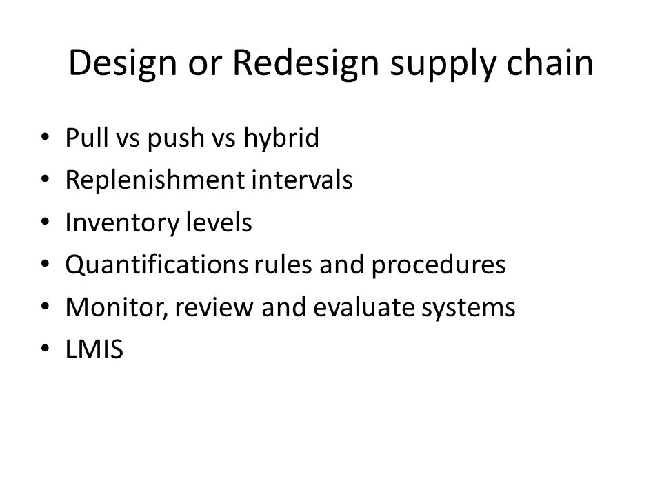 Design or Redesign supply chain Pull vs push vs hybrid Replenishment intervals Inventory levels Quantifications rules and procedures Monitor, review a