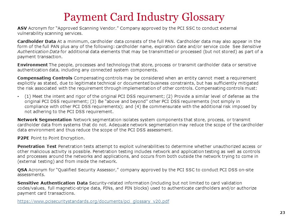 """Payment Card Industry Glossary ASV Acronym for """"Approved Scanning Vendor."""" Company approved by the PCI SSC to conduct external vulnerability scanning"""