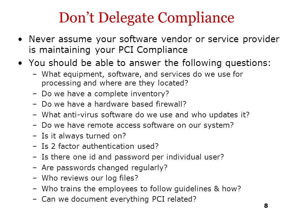 Don't Delegate Compliance Never assume your software vendor or service provider is maintaining your PCI Compliance You should be able to answer the fo