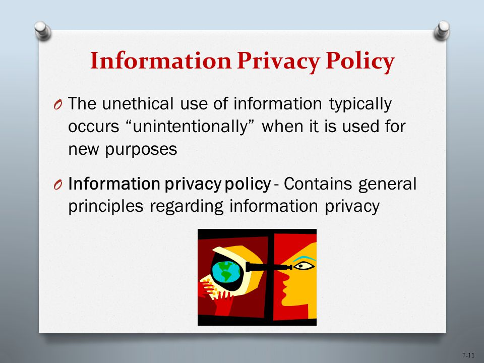 7-11 Information Privacy Policy O The unethical use of information typically occurs unintentionally when it is used for new purposes O Information privacy policy - Contains general principles regarding information privacy