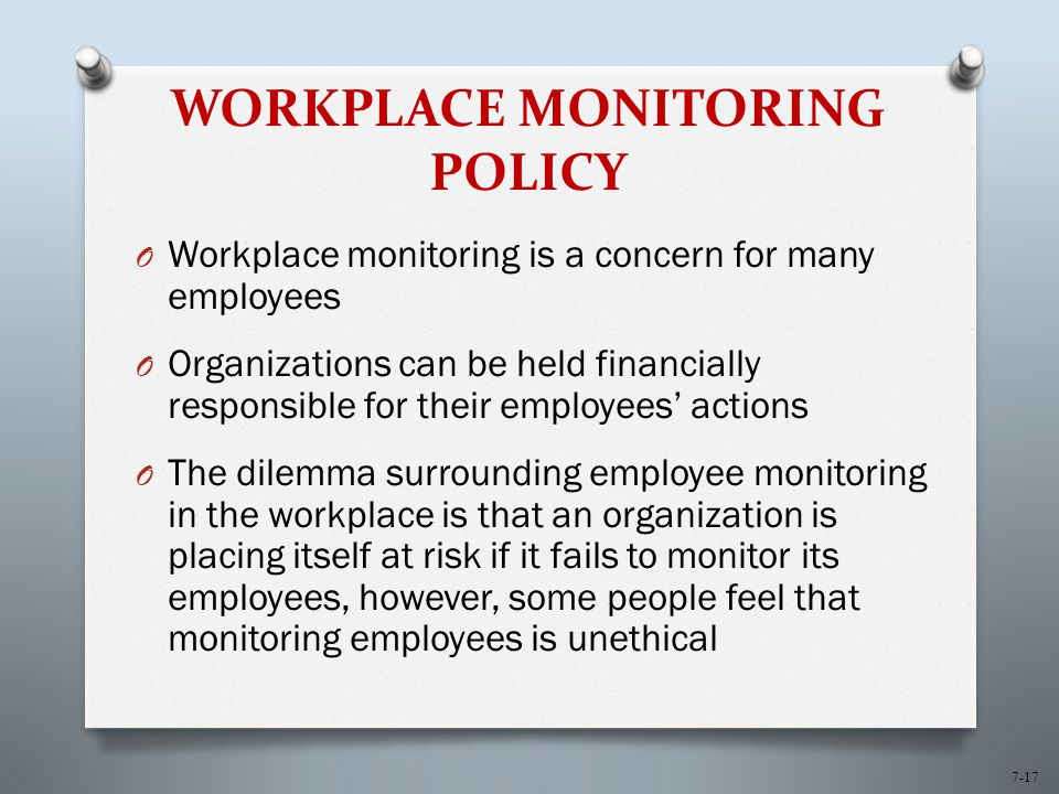 7-17 WORKPLACE MONITORING POLICY O Workplace monitoring is a concern for many employees O Organizations can be held financially responsible for their employees' actions O The dilemma surrounding employee monitoring in the workplace is that an organization is placing itself at risk if it fails to monitor its employees, however, some people feel that monitoring employees is unethical