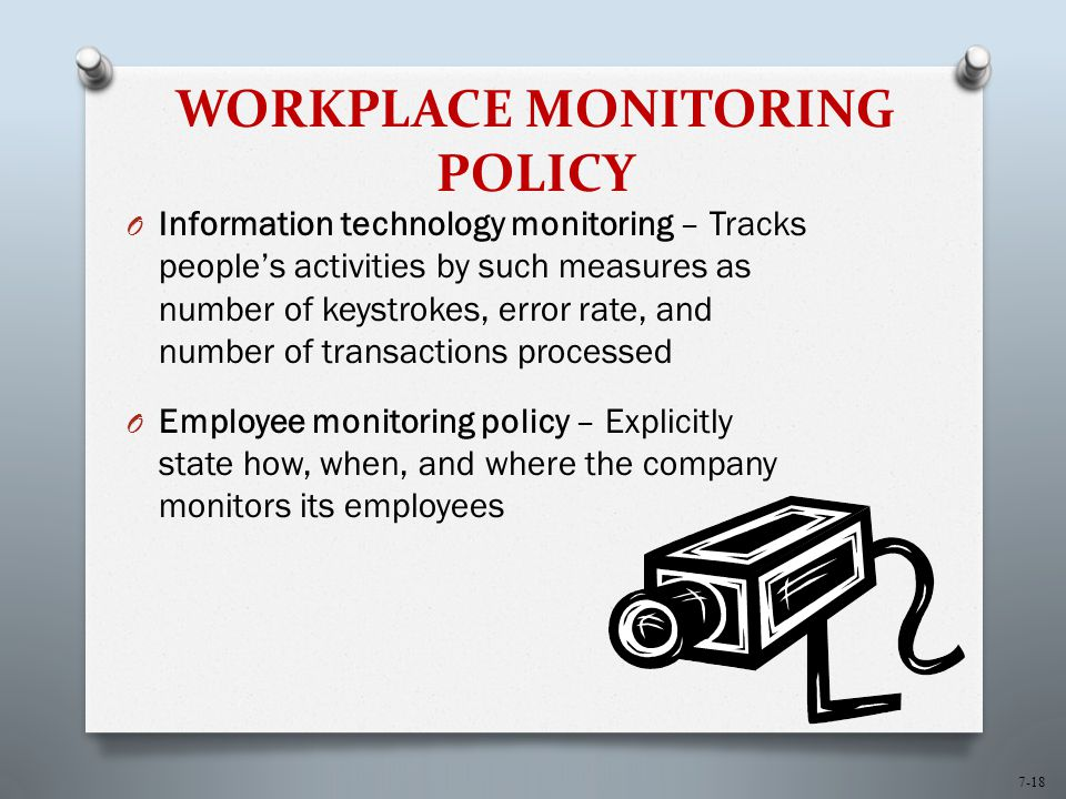 7-18 WORKPLACE MONITORING POLICY O Information technology monitoring – Tracks people's activities by such measures as number of keystrokes, error rate, and number of transactions processed O Employee monitoring policy – Explicitly state how, when, and where the company monitors its employees