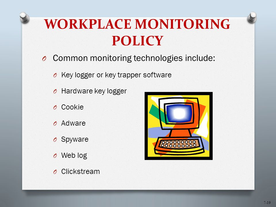 7-19 WORKPLACE MONITORING POLICY O Common monitoring technologies include: O Key logger or key trapper software O Hardware key logger O Cookie O Adware O Spyware O Web log O Clickstream