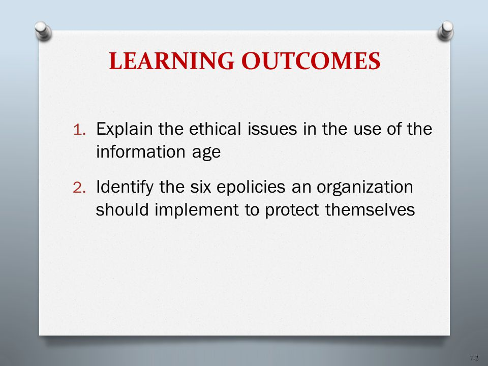 7-2 LEARNING OUTCOMES 1. Explain the ethical issues in the use of the information age 2.