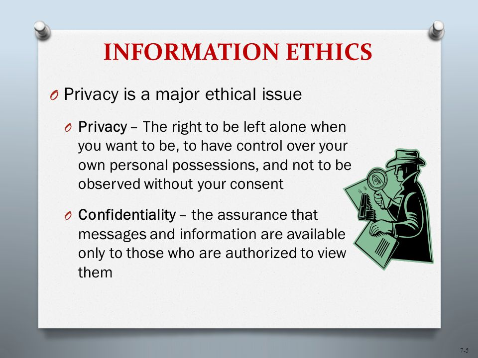 7-5 INFORMATION ETHICS O Privacy is a major ethical issue O Privacy – The right to be left alone when you want to be, to have control over your own personal possessions, and not to be observed without your consent O Confidentiality – the assurance that messages and information are available only to those who are authorized to view them