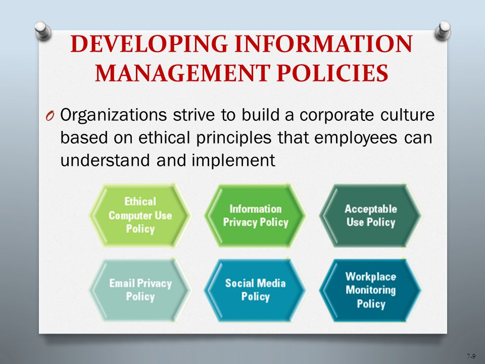 7-9 DEVELOPING INFORMATION MANAGEMENT POLICIES O Organizations strive to build a corporate culture based on ethical principles that employees can understand and implement