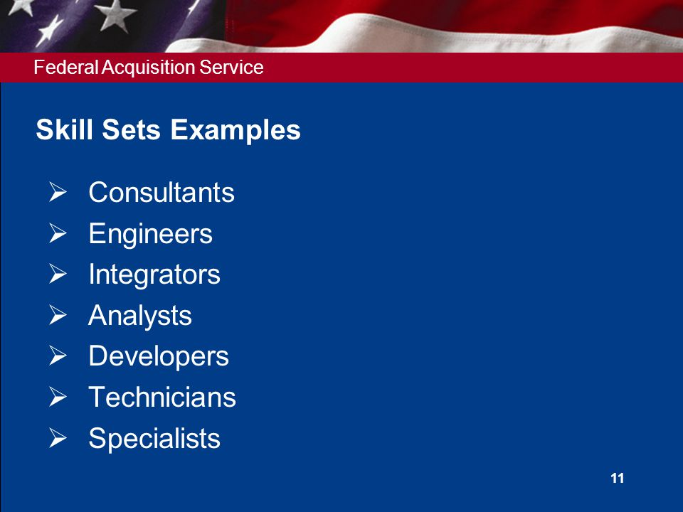 Federal Acquisition Service 11 Skill Sets Examples  Consultants  Engineers  Integrators  Analysts  Developers  Technicians  Specialists