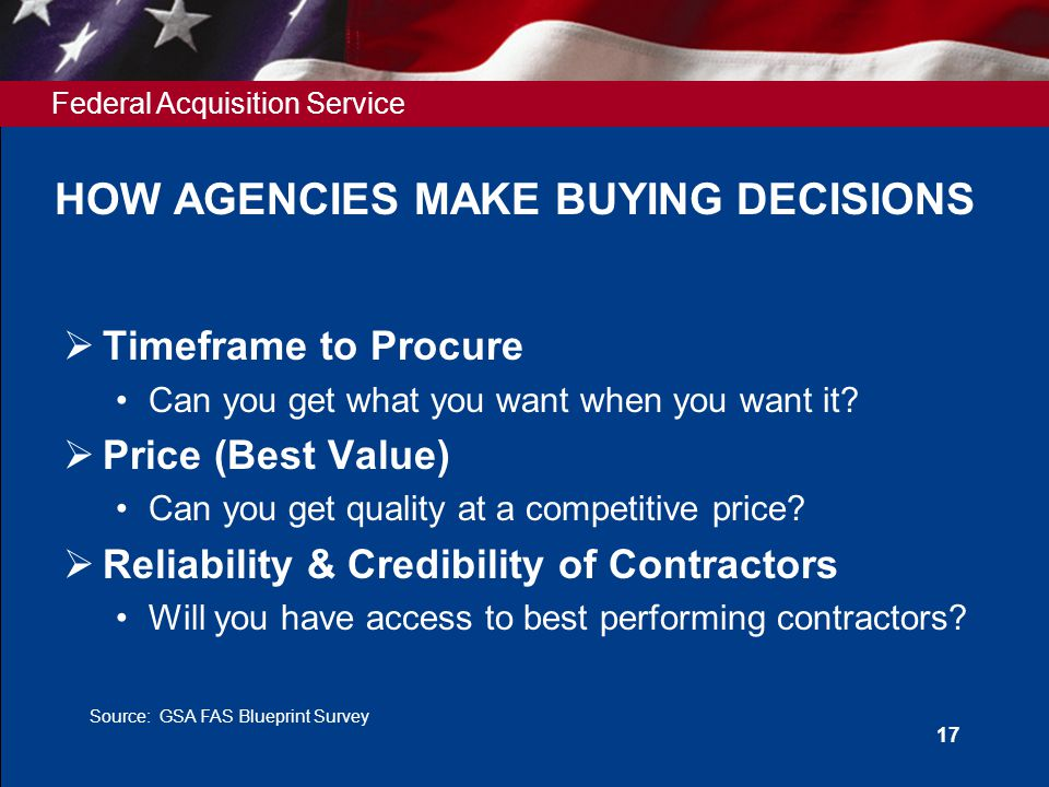 Federal Acquisition Service 17 HOW AGENCIES MAKE BUYING DECISIONS  Timeframe to Procure Can you get what you want when you want it.